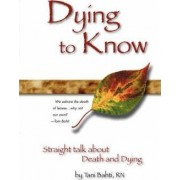 Dying to Know - Straight Talk about Death & Dying by Tani Bahti