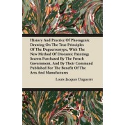 History And Practice Of Photogenic Drawing On The True Principles Of The Daguerreotype, With The New Method Of Dioramic Painting; Secrets Purchased By The French Government, And By Their Command Published For The Benefit Of The Arts And Manufactures by Lo