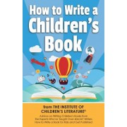 How to Write a Children's Book: Advice on Writing Children's Books from the Institute of Children's Literature, Where Over 404,000 Have Learned How to