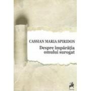 Despre Imparatia Omului Surogat - Cassian Maria Spiridon