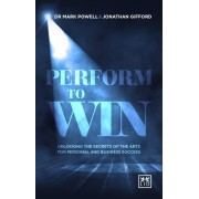 Perform to Win: Unlocking the Secrets of the Arts for Personal and Business Success
