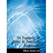 The Presidency, Its Duties, Its Powers, Its Opportunities by William H Taft