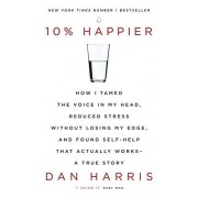 Dan Harris 10% Happier: How I Tamed the Voice in My Head, Reduced Stress Without Losing My Edge, and Found Self-Help That Actually Works - A True Story