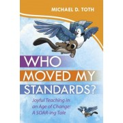 Who Moved My Standards?: Joyful Teaching in an Age of Change: A Soar-Ing Tale, Hardcover