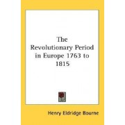 The Revolutionary Period in Europe 1763 to 1815 by Henry Eldridge Bourne
