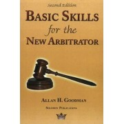 Basic Skills for the New Arbitrator by Allan H. Goodman