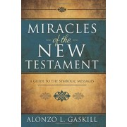 Miracles of the New Testament by Associate Professor of Church History and Doctrine Alonzo L Gaskill