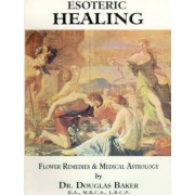 Esoteric Healing: Flower Remedies and Medical Astrology v. 3 by Douglas Baker