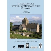 The Archaeology of the Early Medieval Celtic Churches: No. 29 by Nancy Edwards
