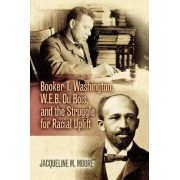 Booker T. Washington, W.E.B. Du Bois, and the Struggle for Racial Uplift by Jacqueline M. Moore