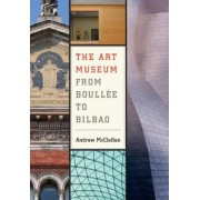 The Art Museum from Boullee to Bilbao by Andrew McClellan