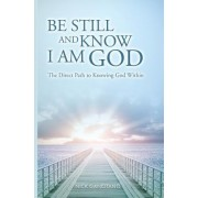 Be Still and Know I Am God: The Direct Path to Knowing God Within
