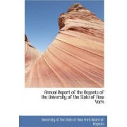 Annual Report of the Regents of the University of the State of New York by The State of New York Of the State of New York Board of Regent