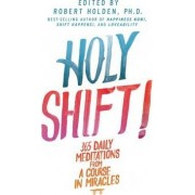 Holy Shift: 365 Daily Meditations from A Course in Miracles by Robert Holden