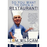 So You Want to Open a Restaurant! -A Simple Step-By-Step Process to Opening a Restaurant by Tom Wilscam