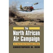 The North African Air Campaign by Christopher M. Rein
