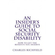 An Insider's Guide to Social Security Disability: How to Get the Benefits You Deserve