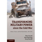 Transforming Military Power since the Cold War by Theo Farrell