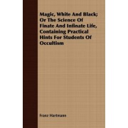 Magic, White And Black; Or The Science Of Finate And Infinate Life, Containing Practical Hints For Students Of Occultism by Franz Hartmann