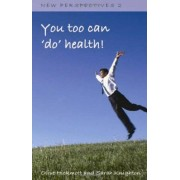 You Too Can 'do' Health: Improve Your Health And Wellbeing, Through The Inspiration Of One Person's Journey Of Self-Development And Self-Awareness Using Nlp, Universal Energy And The Secret ...