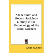 Adam Smith and Modern Sociology a Study in the Methodology of the Social Sciences by Albion W. Small