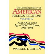 The Cambridge History of American Foreign Relations: America in the Age of Soviet Power, 1945-1991 v.4 by Warren I. Cohen