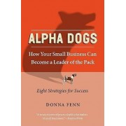 Alpha Dogs How Your Small Business Can Become The Leader Of The Pack by Donna Fenn