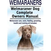 Weimaraners. Weimaraner Dog Complete Owners Manual. Weimaraner Care, Costs, Feeding, Grooming, Health and Training All Included. by George Hoppendale