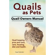 Quails as Pets. Quail Owners Manual. Quail Keeping Pros and Cons, Care, Housing, Diet and Health. by Roger Rodendale
