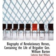 Biography of Revolutionary Heroes Containing the Life of Brigadier Gen. William Barton by Catherine Read Williams