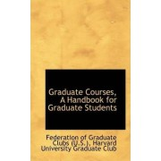 Graduate Courses, a Handbook for Graduate Students by Harvard Univer Of Graduate Clubs (U S )