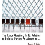 The Labor Question, in Its Relation to Political Parties by Thomas M Nichol