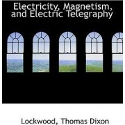 Electricity, Magnetism, and Electric Telegraphy by Lockwood Thomas Dixon