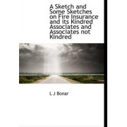 A Sketch and Some Sketches on Fire Insurance and Its Kindred Associates and Associates Not Kindred by L J Bonar