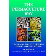 The Permaculture Way: Practical Steps To Create A Self-Sustainable World