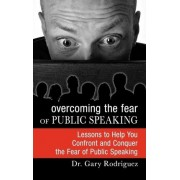 Overcoming the Fear of Public Speaking by Gary Rodriguez