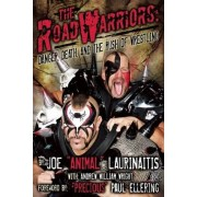 The Road Warriors: Danger, Death and the Rush of Wrestling by Joe Animal Laurinaitis