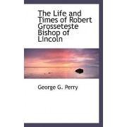 The Life and Times of Robert Grosseteste Bishop of Lincoln by George G Perry