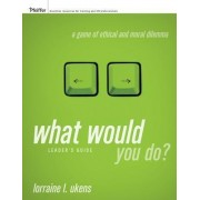 What Would You Do?: Leader's Guide by Lorraine L. Ukens