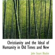 Christianity and the Ideal of Humanity in Old Times and New by John Stuart Blackie