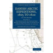 Danish Arctic Expeditions, 1605 to 1620: Volume 2, The Expedition of Captain Jens Munk to Hudson's Bay in Search of a North-West Passage in 1619--20: The Expedition of Captain Jens Munk to Hudson's Bay in Search of a North-West Passage in 1619-20 v. 2 by