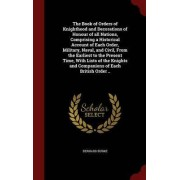 The Book of Orders of Knighthood and Decorations of Honour of All Nations, Comprising a Historical Account of Each Order, Military, Naval, and Civil, from the Earliest to the Present Time, with Lists of the Knights and Companions of Each British Order ..