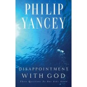 Disappointment With God: Three Questions No One Asks Aloud by Philip Yancey