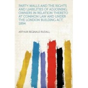Party-Walls and the Rights and Liabilities of Adjoining Owners in Relation Thereto at Common Law and Under the London Building ACT, 1894 by Arthur Reginald Rudall