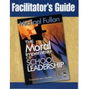 Facilitator's Guide to Accompany The Moral Imperative of School Leadership by Michael Fullan