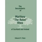 The Descendants of Matthew the Rebel Rhea of Scotland and Ireland by Edward F Foley