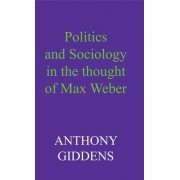 Politics and Sociology in the Thought of Max Weber by Anthony Giddens