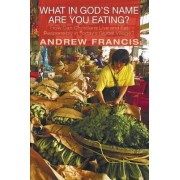 What in God's Name Are You Eating? by Andrew Francis