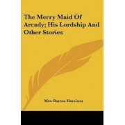 The Merry Maid of Arcady; His Lordship and Other Stories by Mrs Burton Harrison