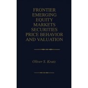 Frontier Emerging Equity Markets Securities Price Behavior and Valuation by Oliver S. Kratz